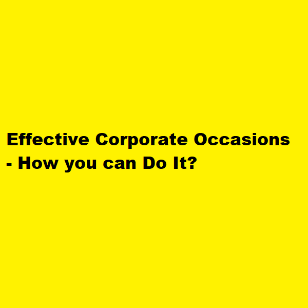 Effective Corporate Occasions - How you can Do It